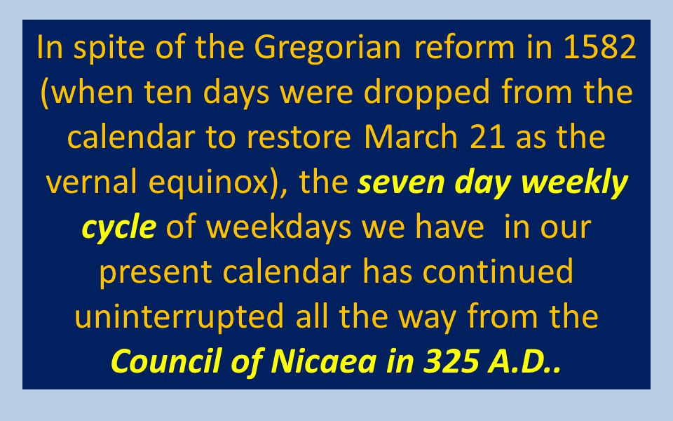 In spite of the Gregorian reform in 1582 (when ten days were dropped from the calendar to restore March 21 as the vernal equinox), the seven day weekly cycle of weekdays we have in our present calendar has continued uninterrupted all the way from the Council of Nicaea in 325 A.D..
