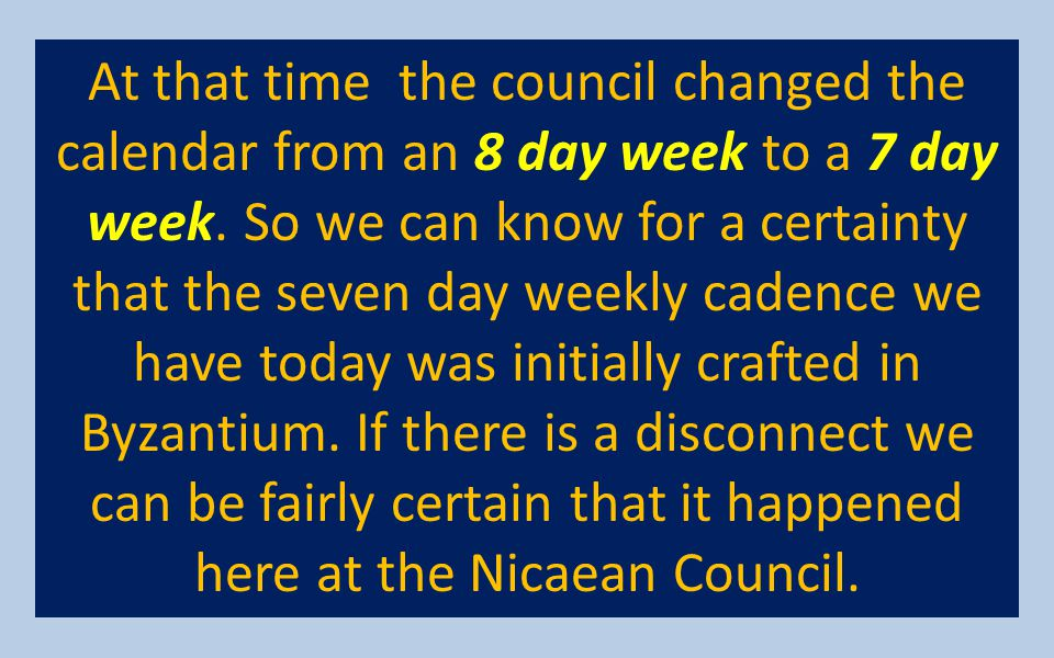 At that time the council changed the calendar from an 8 day week to a 7 day week.
