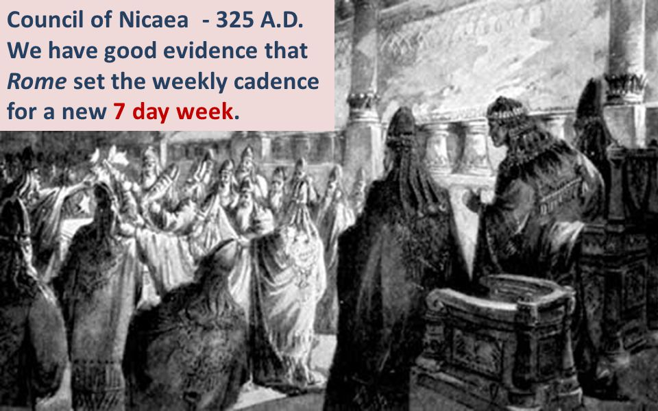 Council of Nicaea - 325 A.D. We have good evidence that Rome set the weekly cadence.