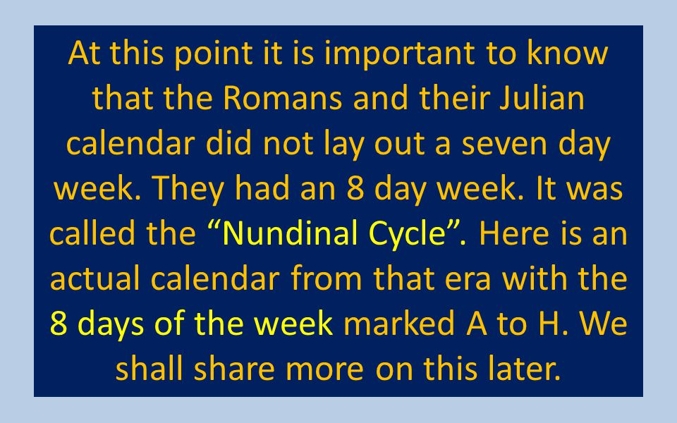 At this point it is important to know that the Romans and their Julian calendar did not lay out a seven day week.