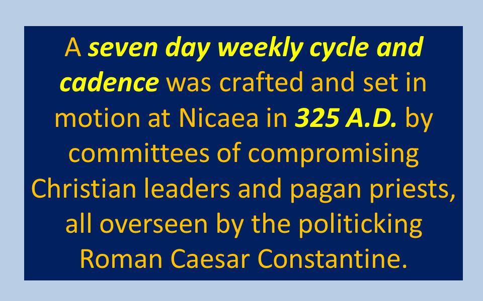 A seven day weekly cycle and cadence was crafted and set in motion at Nicaea in 325 A.D.