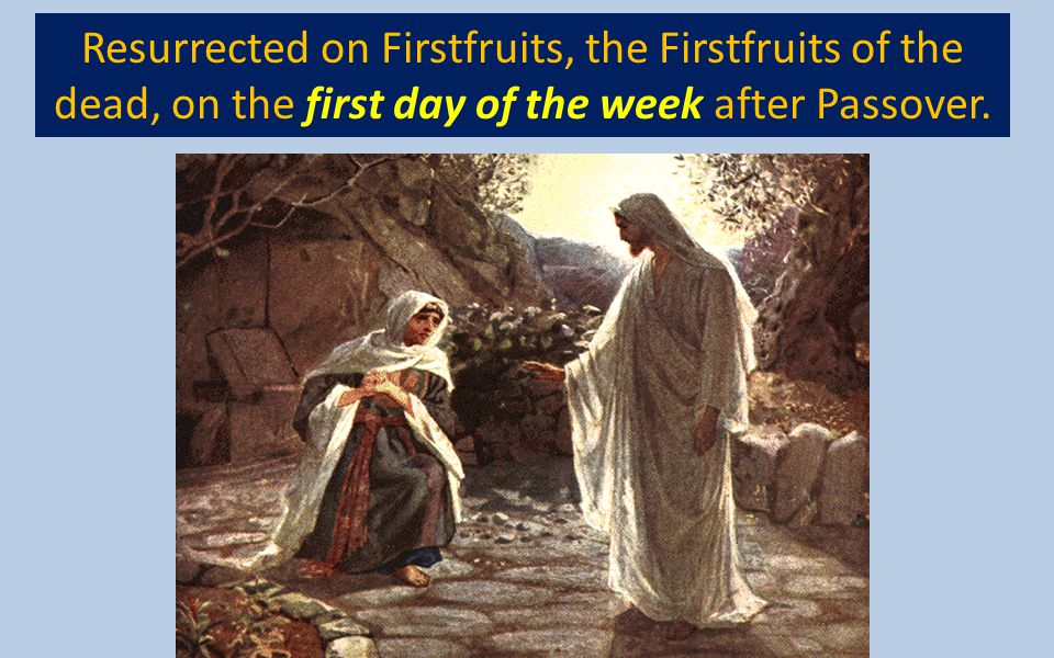 Resurrected on Firstfruits, the Firstfruits of the dead, on the first day of the week after Passover.