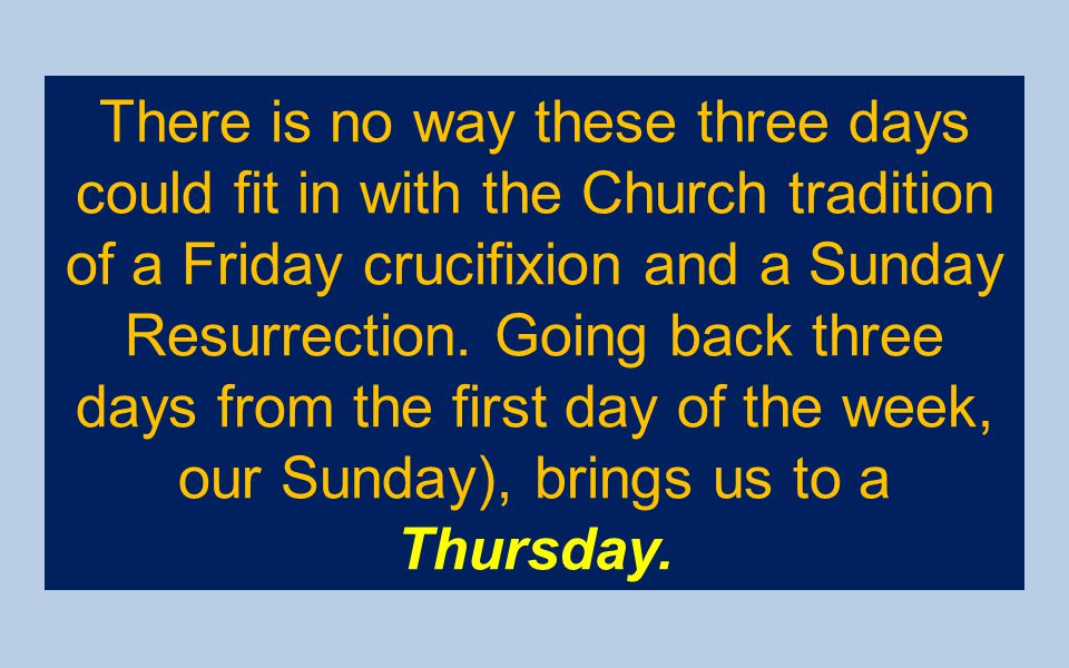 There is no way these three days could fit in with the Church tradition of a Friday crucifixion and a Sunday Resurrection.