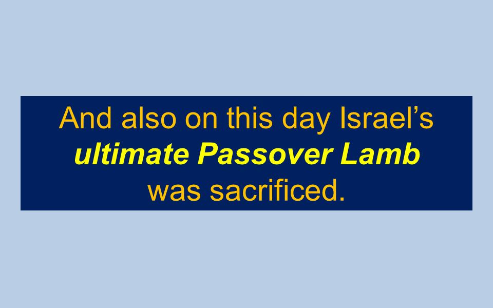 And also on this day Israel's ultimate Passover Lamb