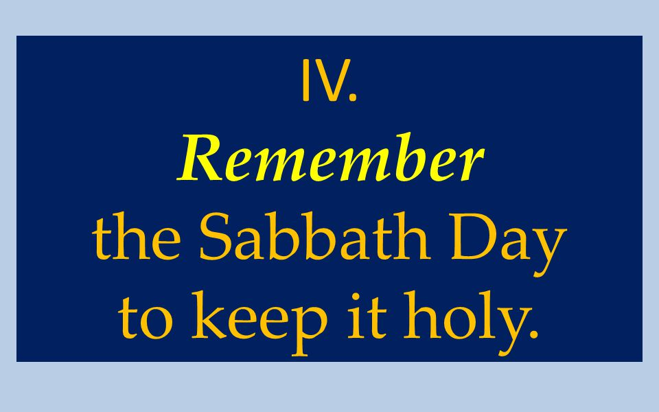 IV. Remember the Sabbath Day to keep it holy.