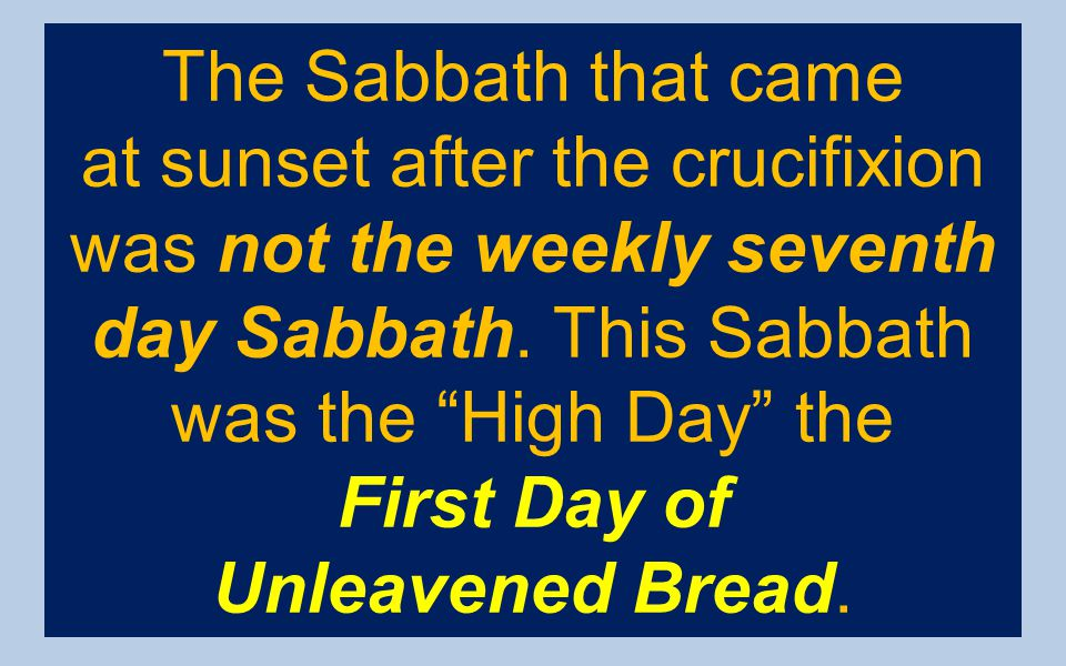 The Sabbath that came at sunset after the crucifixion was not the weekly seventh day Sabbath. This Sabbath was the High Day the.
