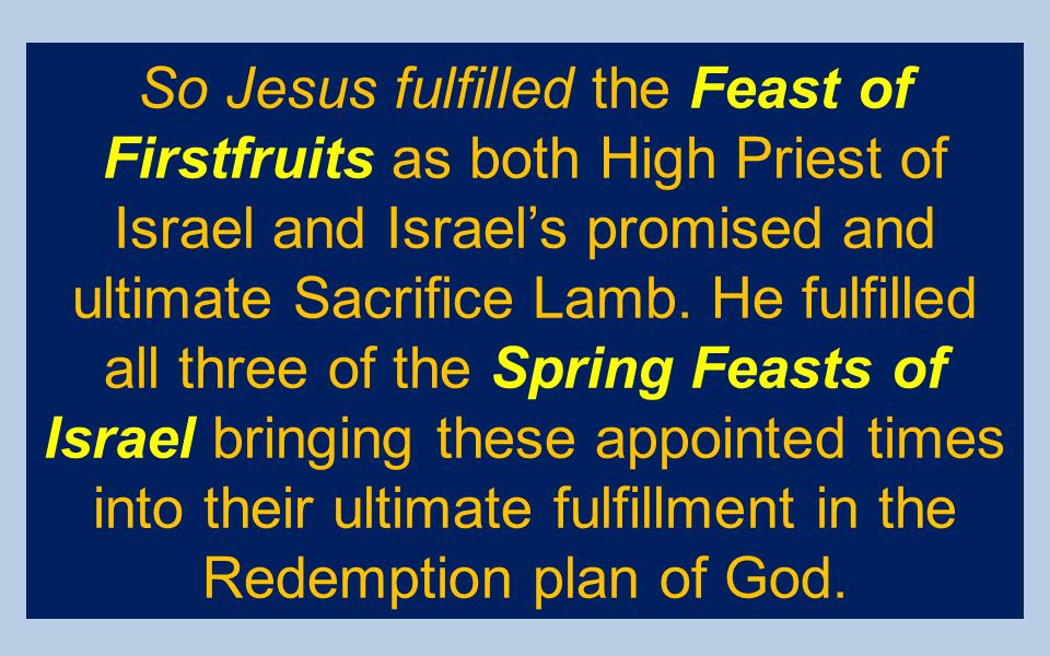 So Jesus fulfilled the Feast of Firstfruits as both High Priest of Israel and Israel's promised and ultimate Sacrifice Lamb.