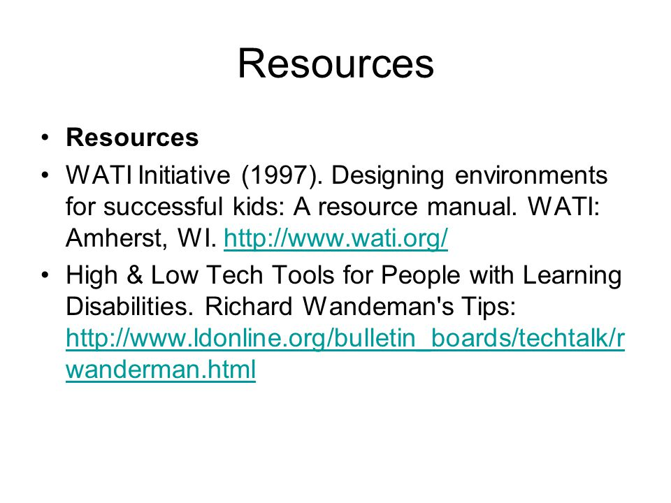 Resources Resources. WATI Initiative (1997). Designing environments for successful kids: A resource manual. WATI: Amherst, WI. http://www.wati.org/