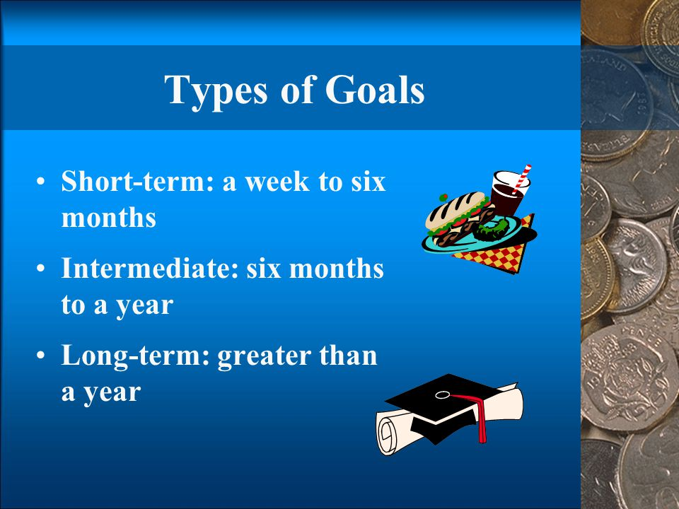 Types of Goals Short-term: a week to six months