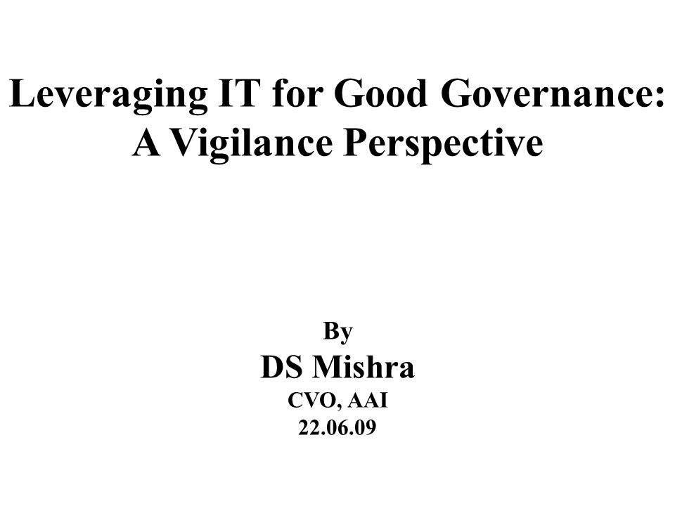Leveraging IT for Good Governance: A Vigilance Perspective By DS Mishra CVO, AAI 22.06.09