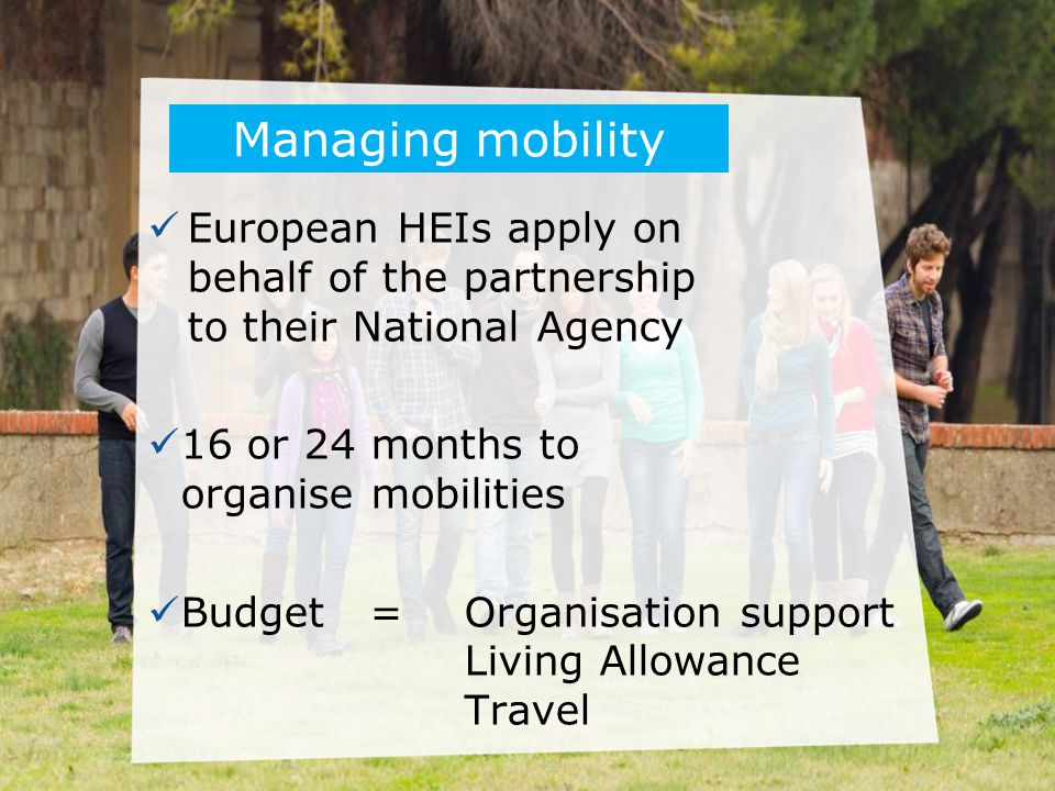 Managing mobility European HEIs apply on behalf of the partnership to their National Agency. 16 or 24 months to organise mobilities.