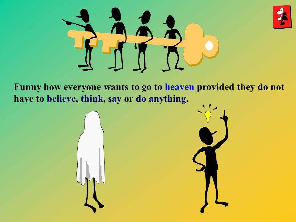 Funny how everyone wants to go to heaven provided they do not have to believe, think, say or do anything.