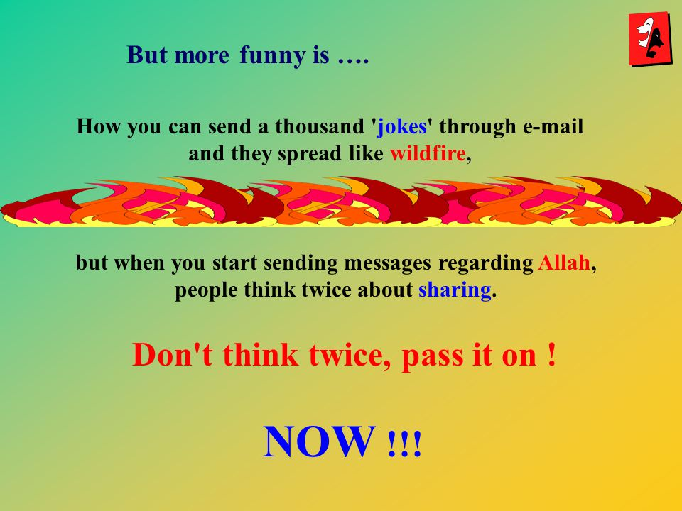 NOW !!! Don t think twice, pass it on ! But more funny is ….
