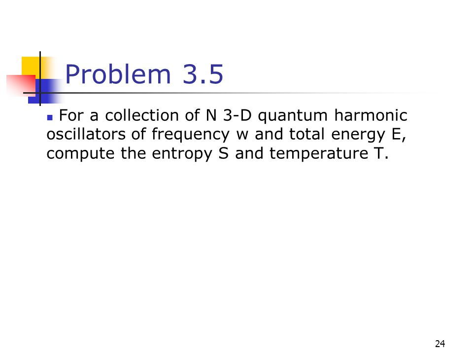 Problem 3.5 For a collection of N 3-D quantum harmonic oscillators of frequency w and total energy E, compute the entropy S and temperature T.
