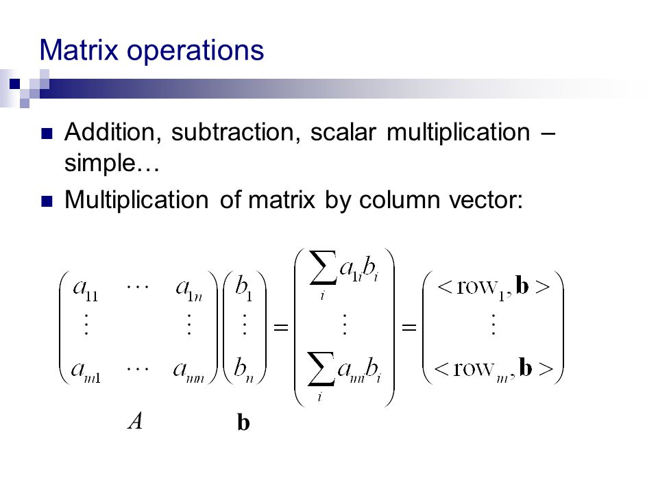 Matrix operations Addition, subtraction, scalar multiplication – simple… Multiplication of matrix by column vector: