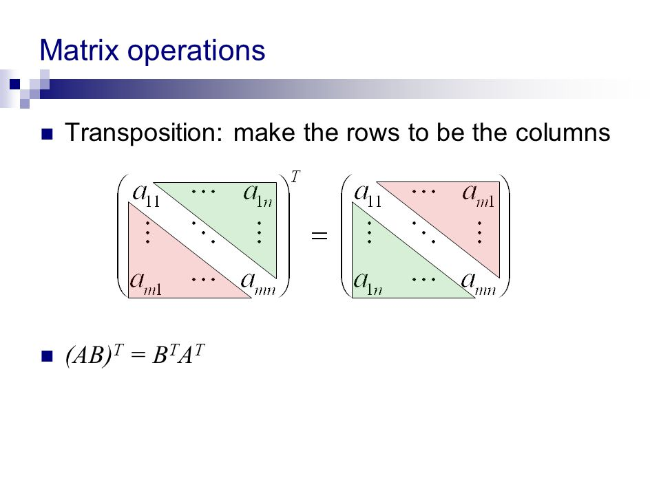 Matrix operations Transposition: make the rows to be the columns