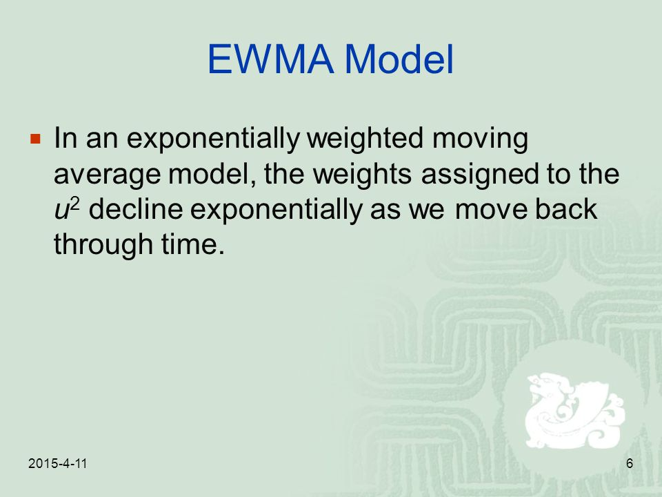 EWMA Model In an exponentially weighted moving average model, the weights assigned to the u2 decline exponentially as we move back through time.