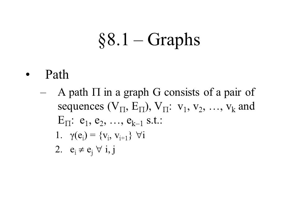 §8.1 – Graphs Path. A path  in a graph G consists of a pair of sequences (V, E), V: v1, v2, …, vk and E: e1, e2, …, ek–1 s.t.: