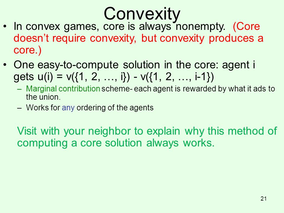Convexity In convex games, core is always nonempty. (Core doesn't require convexity, but convexity produces a core.)