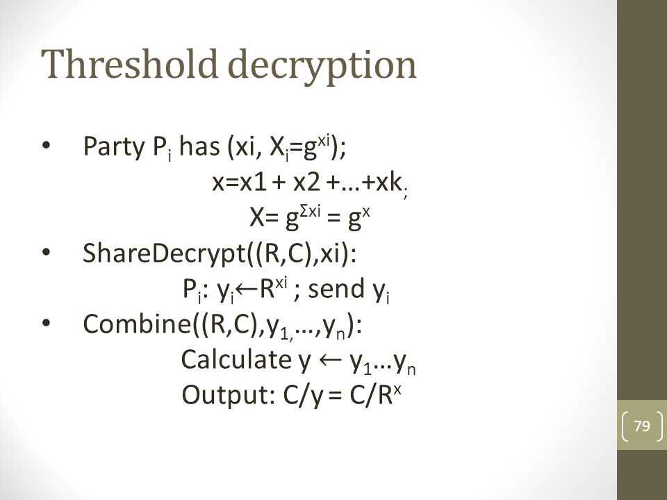 Threshold decryption Party Pi has (xi, Xi=gxi); x=x1 + x2 +…+xk;