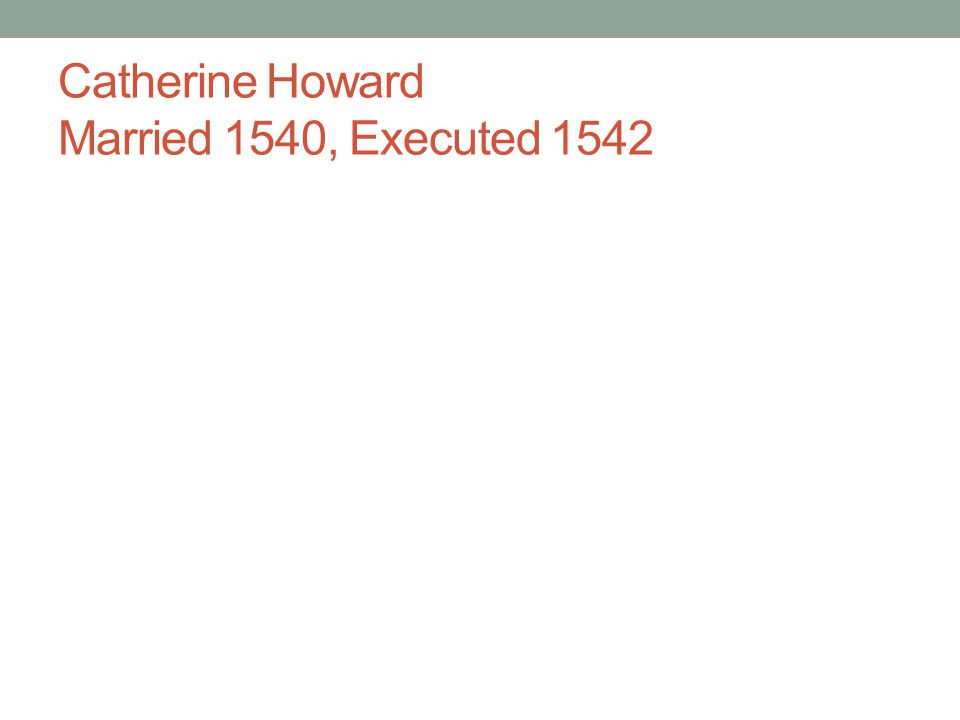 Catherine Howard Married 1540, Executed 1542