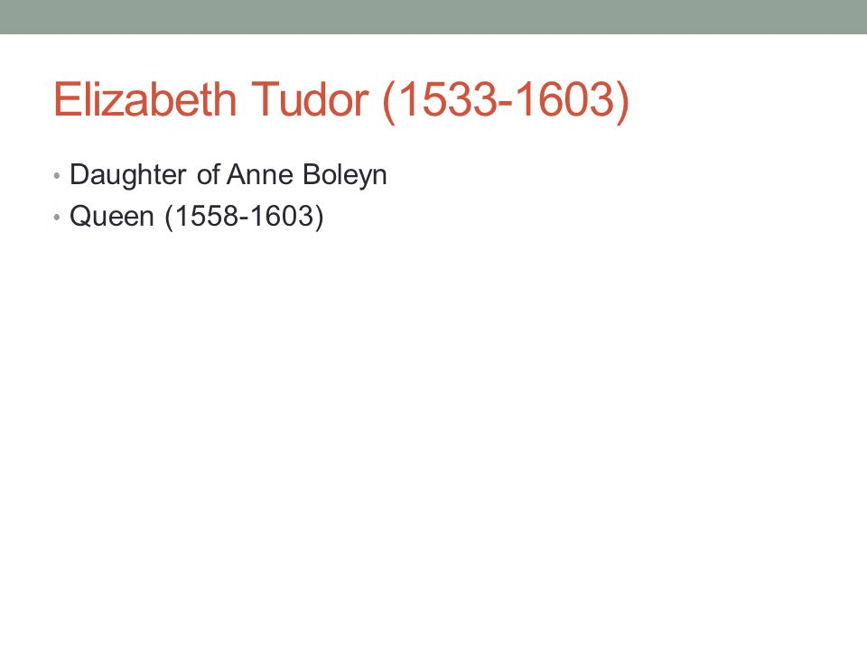 Elizabeth Tudor (1533-1603) Daughter of Anne Boleyn Queen (1558-1603)
