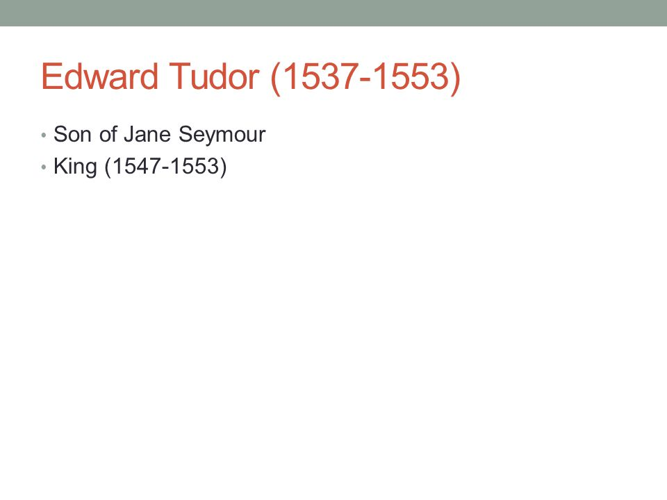 Edward Tudor (1537-1553) Son of Jane Seymour King (1547-1553)