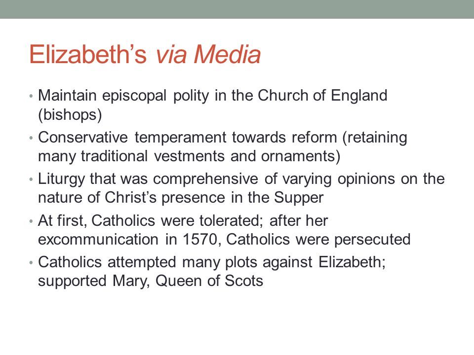 Elizabeth's via Media Maintain episcopal polity in the Church of England (bishops)