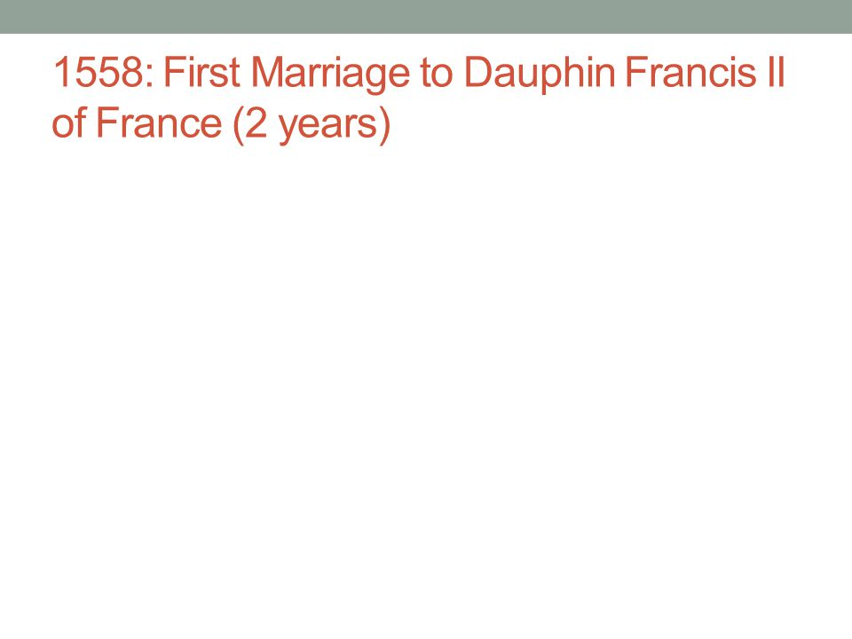 1558: First Marriage to Dauphin Francis II of France (2 years)