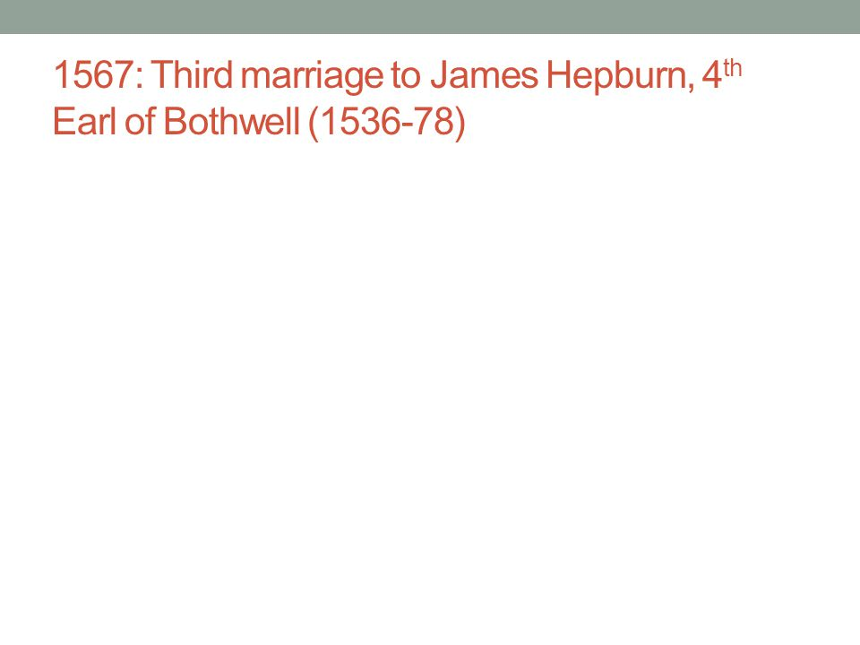 1567: Third marriage to James Hepburn, 4th Earl of Bothwell (1536-78)