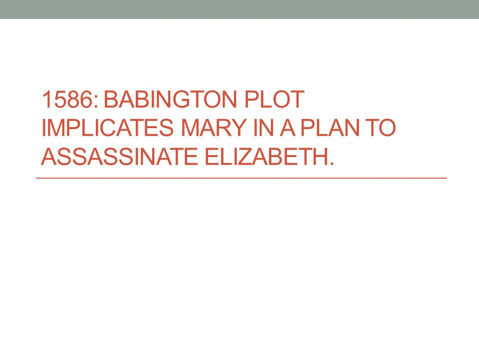 1586: Babington Plot implicates Mary in a plan to assassinate Elizabeth.