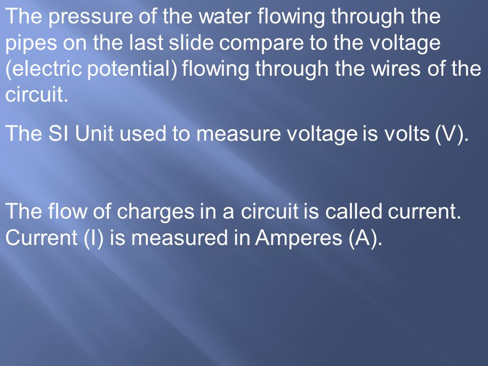 The pressure of the water flowing through the pipes on the last slide compare to the voltage (electric potential) flowing through the wires of the circuit.