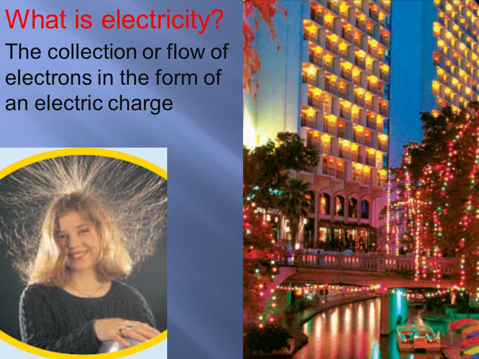 What is electricity The collection or flow of electrons in the form of an electric charge