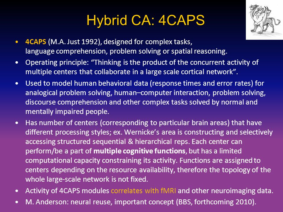 Hybrid CA: 4CAPS 4CAPS (M.A. Just 1992), designed for complex tasks, language comprehension, problem solving or spatial reasoning.