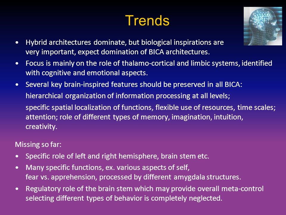 Trends Hybrid architectures dominate, but biological inspirations are very important, expect domination of BICA architectures.