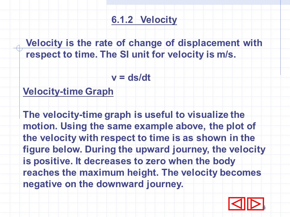 6.1.2 Velocity Velocity is the rate of change of displacement with respect to time. The SI unit for velocity is m/s.
