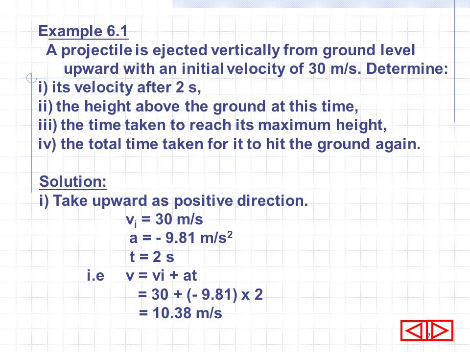 Example 6.1 A projectile is ejected vertically from ground level upward with an initial velocity of 30 m/s. Determine: