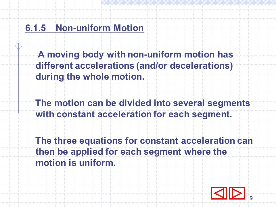 6.1.5 Non-uniform Motion A moving body with non-uniform motion has different accelerations (and/or decelerations) during the whole motion.