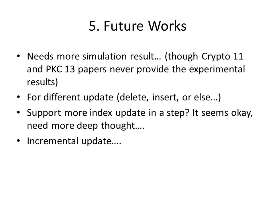 5. Future Works Needs more simulation result… (though Crypto 11 and PKC 13 papers never provide the experimental results)