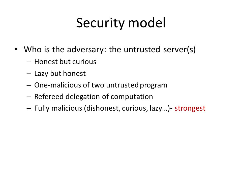 Security model Who is the adversary: the untrusted server(s)