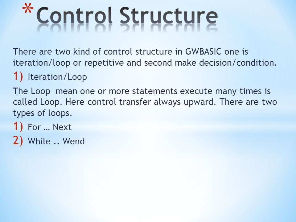 Control Structure There are two kind of control structure in GWBASIC one is iteration/loop or repetitive and second make decision/condition.