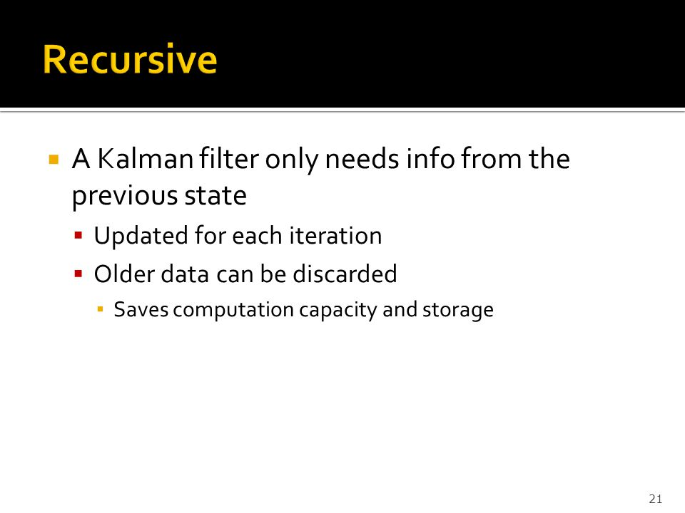 Recursive A Kalman filter only needs info from the previous state
