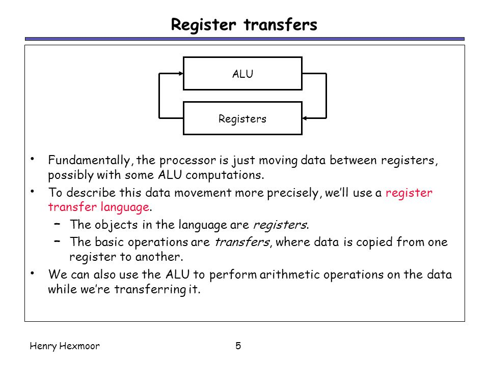 Register transfers Fundamentally, the processor is just moving data between registers, possibly with some ALU computations.