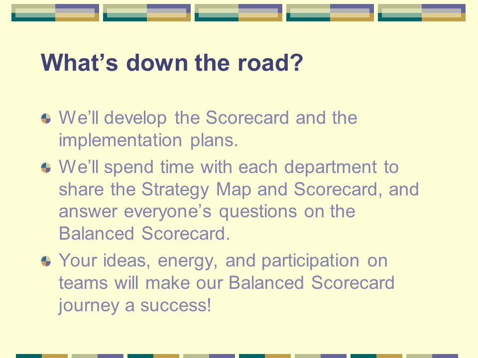 What's down the road We'll develop the Scorecard and the implementation plans.