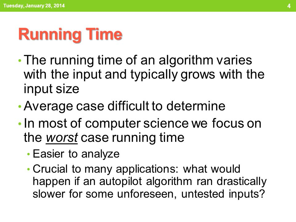 Tuesday, January 28, 2014 Running Time. The running time of an algorithm varies with the input and typically grows with the input size.