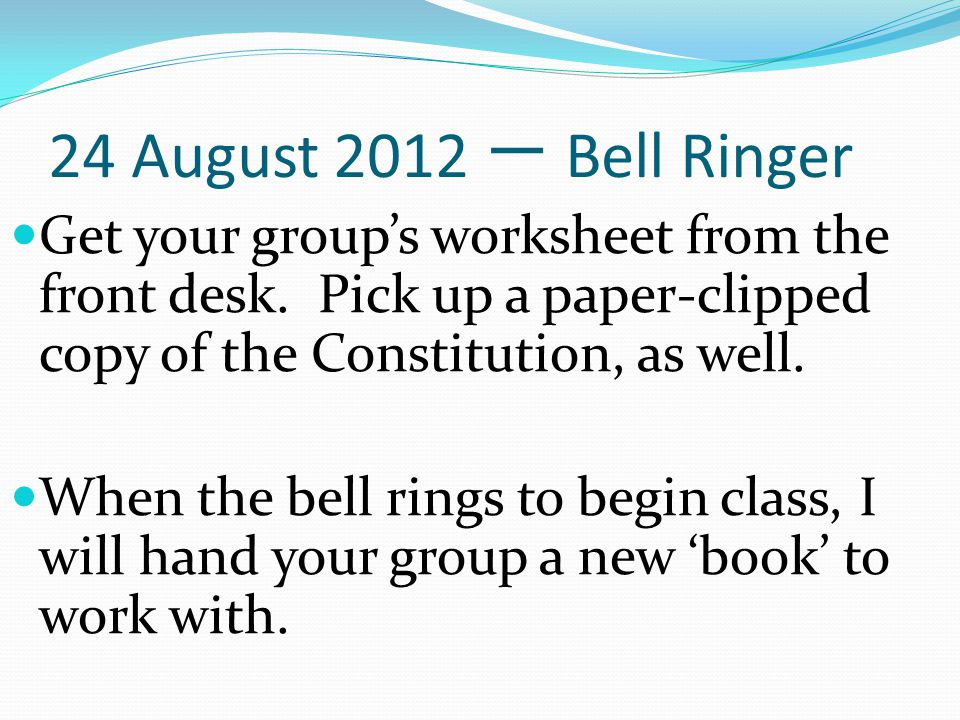 24 August 2012 一 Bell Ringer Get your group's worksheet from the front desk. Pick up a paper-clipped copy of the Constitution, as well.