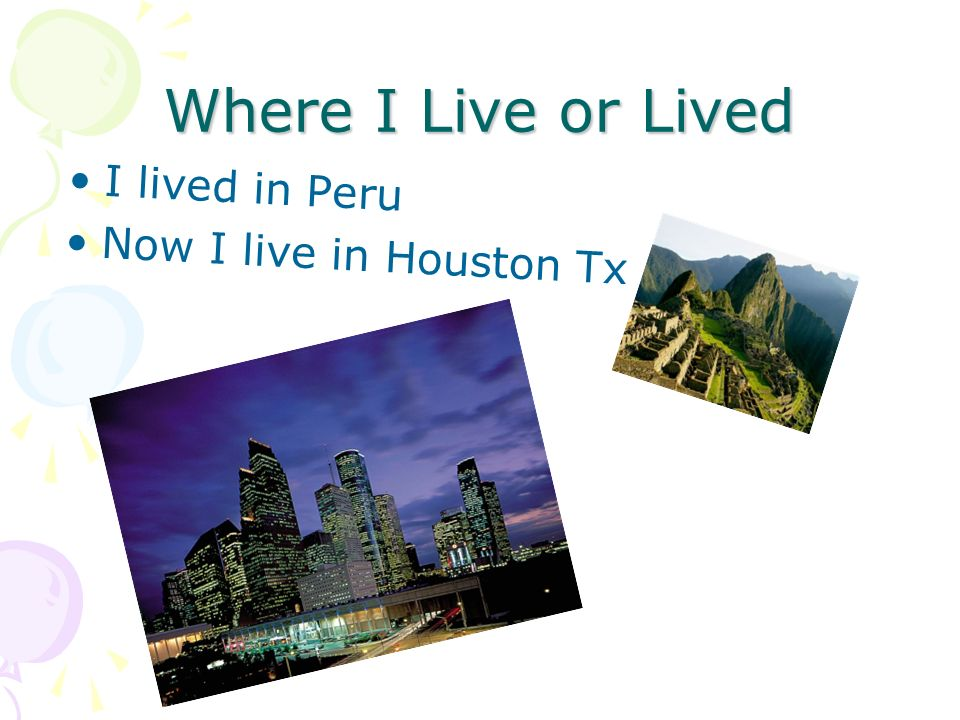 Where I Live or Lived I lived in Peru Now I live in Houston Tx