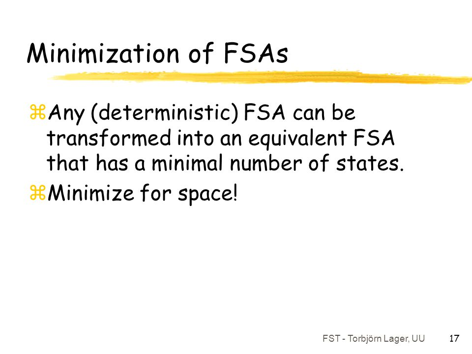 Minimization of FSAs Any (deterministic) FSA can be transformed into an equivalent FSA that has a minimal number of states.