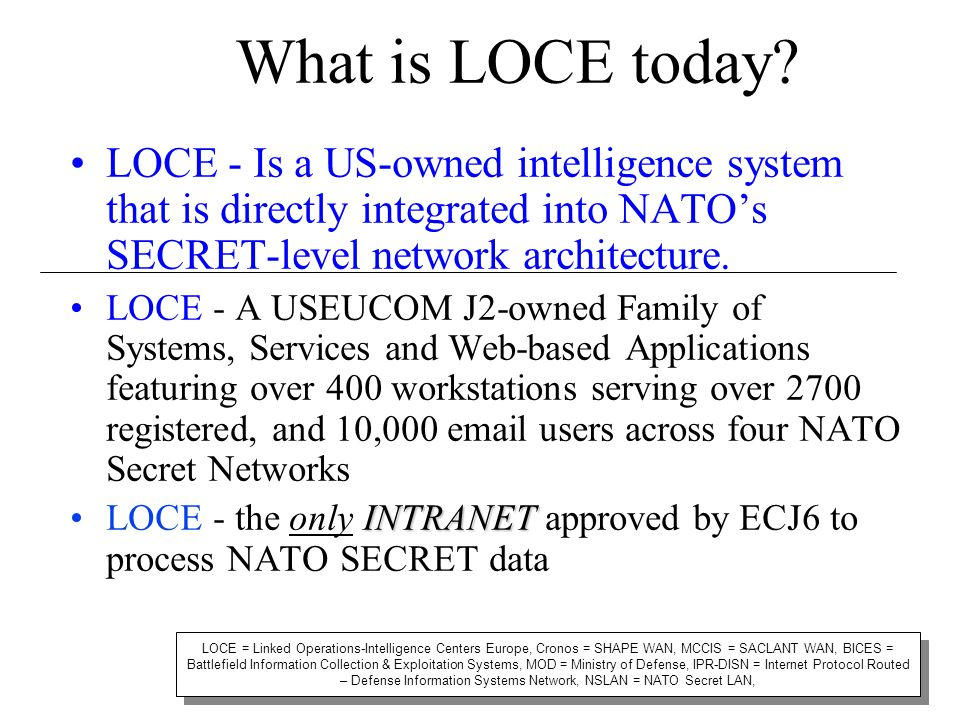 What is LOCE today LOCE - Is a US-owned intelligence system that is directly integrated into NATO's SECRET-level network architecture.