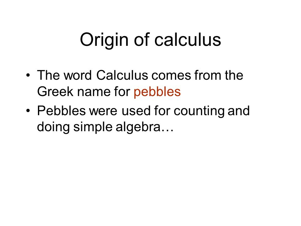 Origin of calculus The word Calculus comes from the Greek name for pebbles.